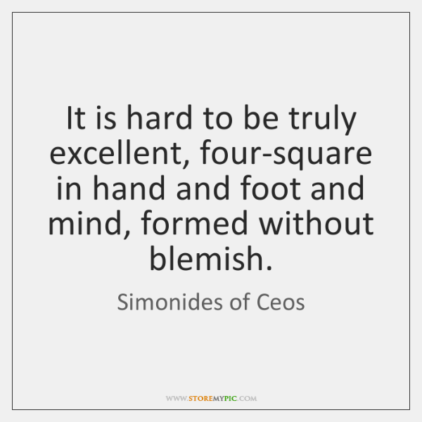 It is hard to be truly excellent, four-square in hand and foot ...