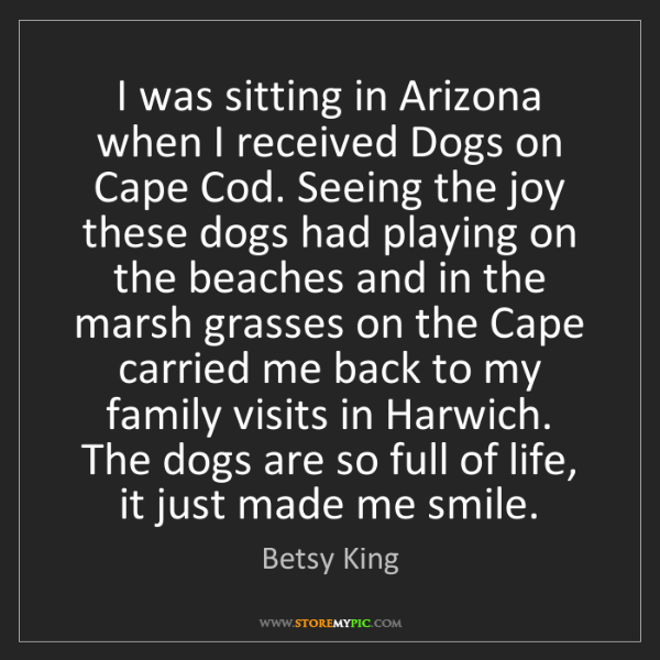 Betsy King: I was sitting in Arizona when I received Dogs on Cape...