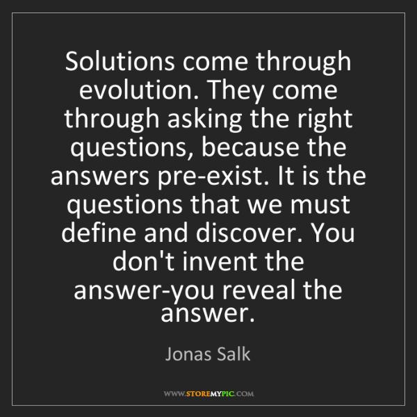Jonas Salk: Solutions come through evolution. They come through asking...