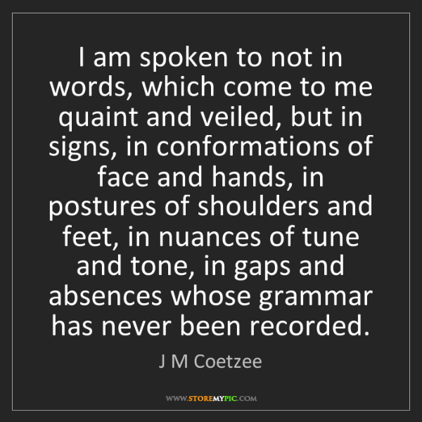 J M Coetzee: I am spoken to not in words, which come to me quaint...