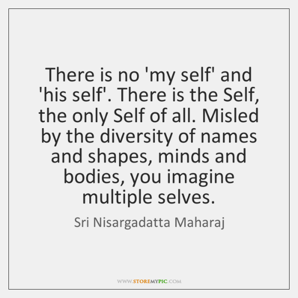 There is no 'my self' and 'his self'. There is the Self, ...