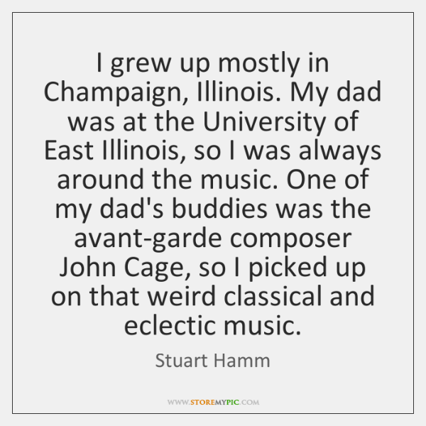 I grew up mostly in Champaign, Illinois. My dad was at the ...