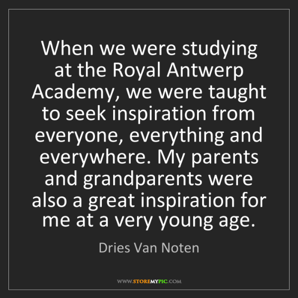 Dries Van Noten: When we were studying at the Royal Antwerp Academy, we...