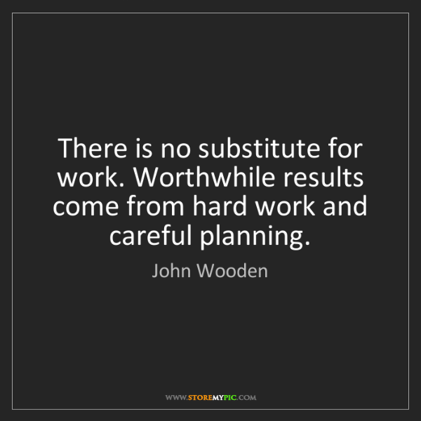 John Wooden: There is no substitute for work. Worthwhile results come...