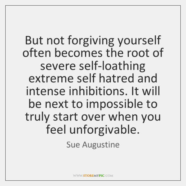 But not forgiving yourself often becomes the root of severe self-loathing extreme ...