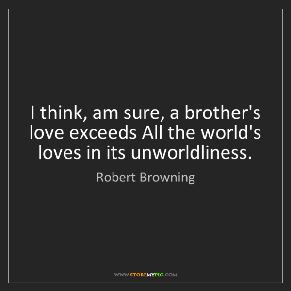Robert Browning: I think, am sure, a brother's love exceeds All the world's...