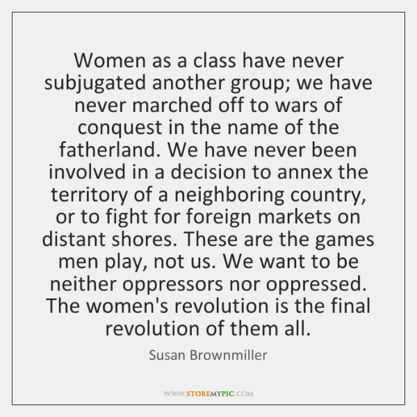 Women as a class have never subjugated another group; we have never ...