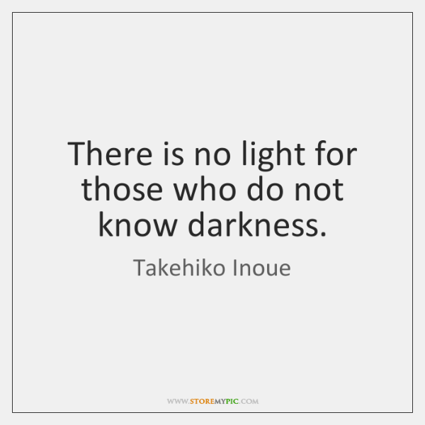 There is no light for those who do not know darkness.