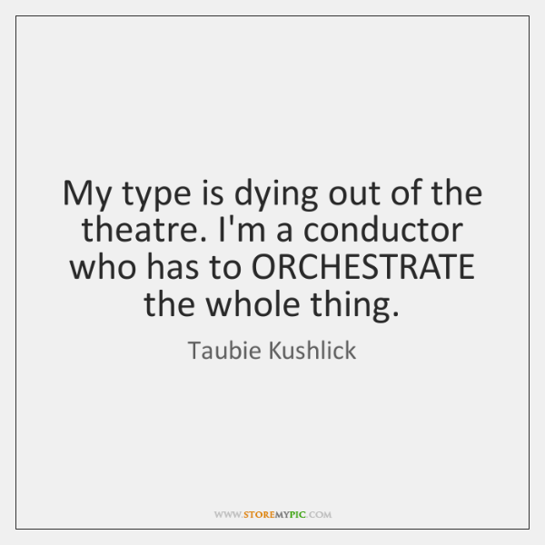 My type is dying out of the theatre. I'm a conductor who ...