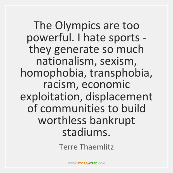 The Olympics are too powerful. I hate sports - they generate so ...