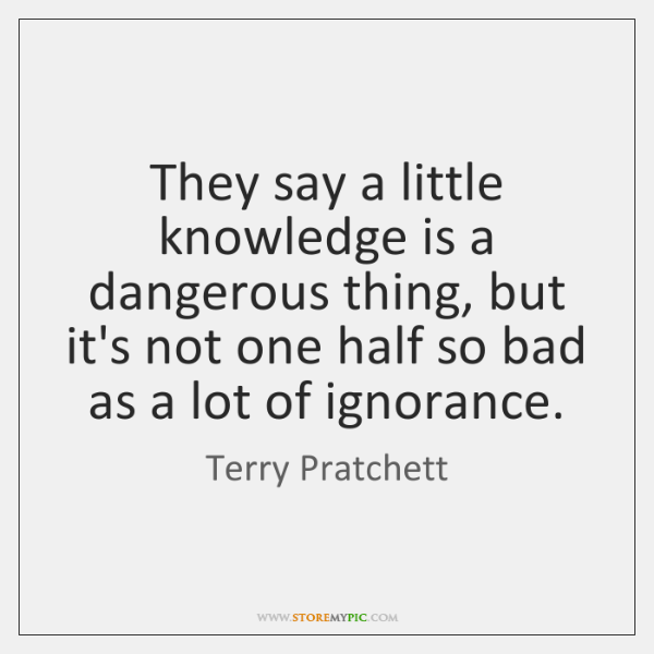 They Say A Little Knowledge Is A Dangerous Thing But Its Not
