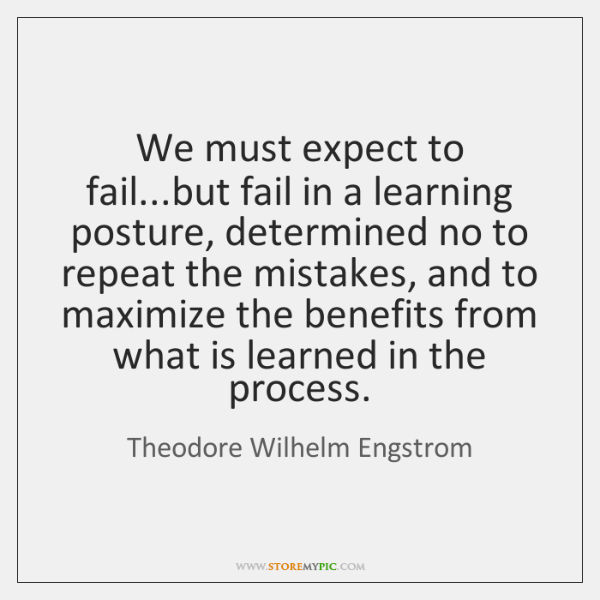 We must expect to fail...but fail in a learning posture, determined ...