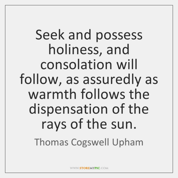 Seek and possess holiness, and consolation will follow, as assuredly as warmth ...