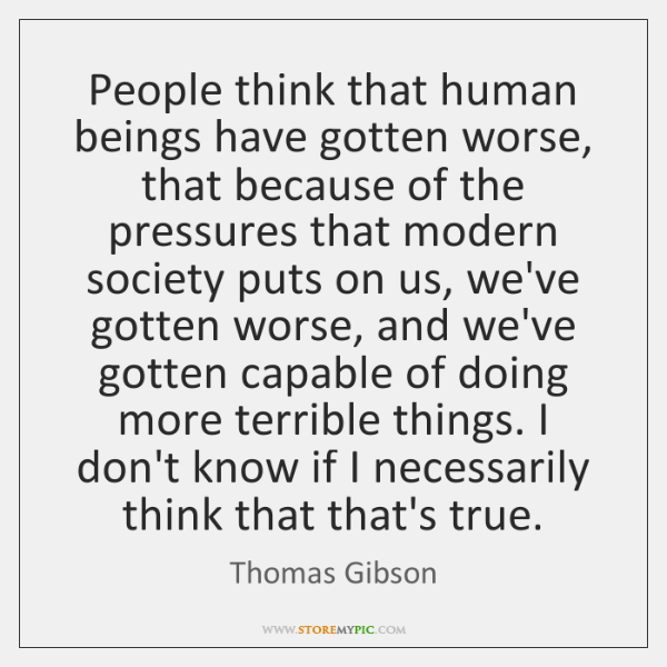 People think that human beings have gotten worse, that because of the ...