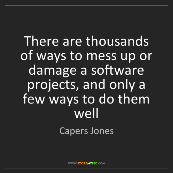 Capers Jones: There are thousands of ways to mess up or damage a software...