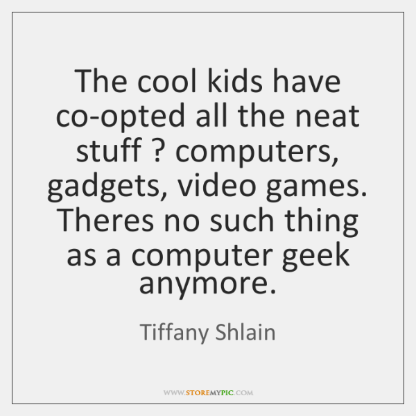 The cool kids have co-opted all the neat stuff ? computers, gadgets, video ...