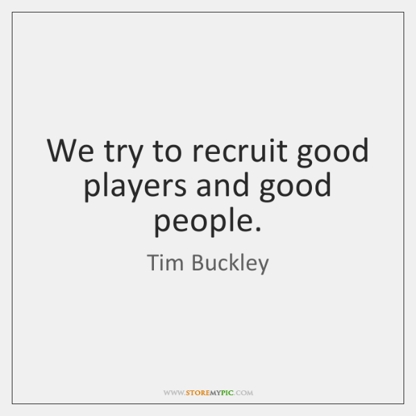 We try to recruit good players and good people.
