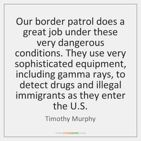 Our border patrol does a great job under these very dangerous conditions. ...