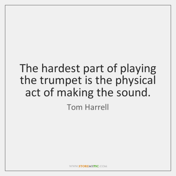 The hardest part of playing the trumpet is the physical act of ...