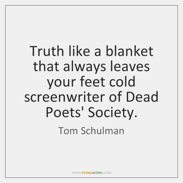 Truth like a blanket that always leaves your feet cold screenwriter of ...