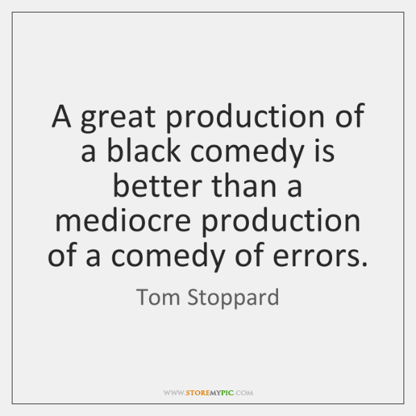 A great production of a black comedy is better than a mediocre ...
