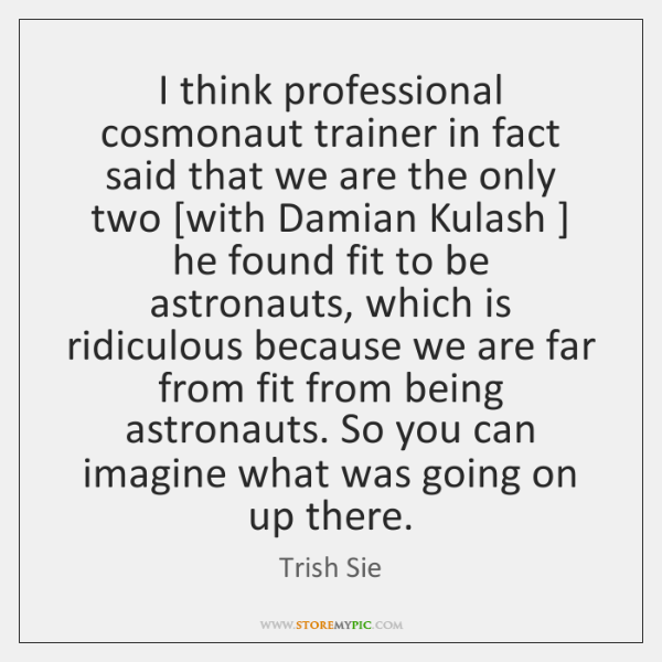 I think professional cosmonaut trainer in fact said that we are the ...