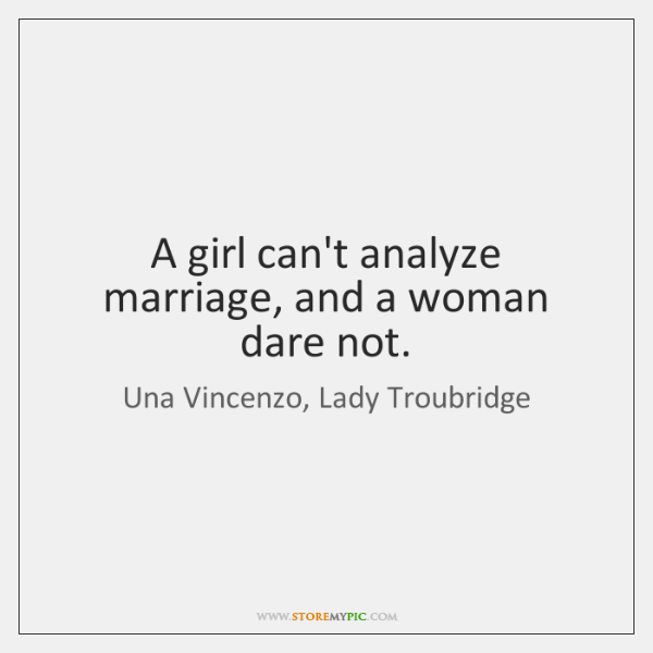 A girl can't analyze marriage, and a woman dare not.