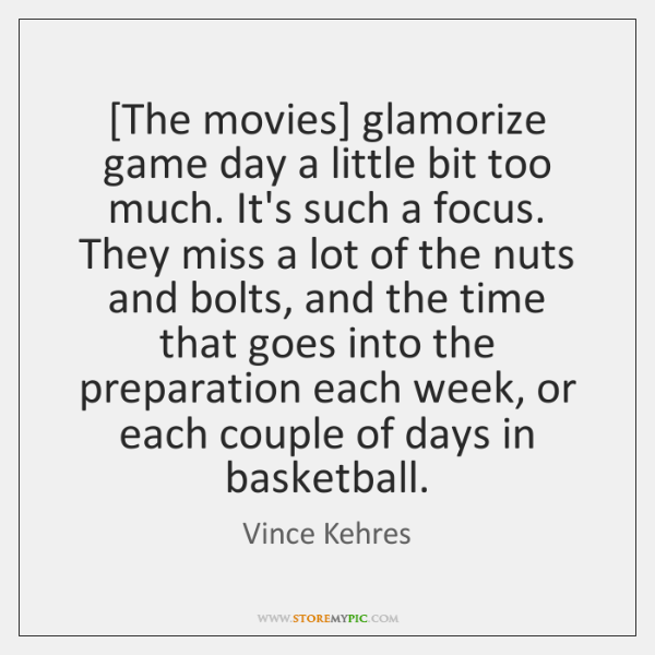 [The movies] glamorize game day a little bit too much. It's such ...