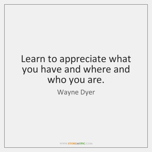 Learn to appreciate what you have and where and who you are.