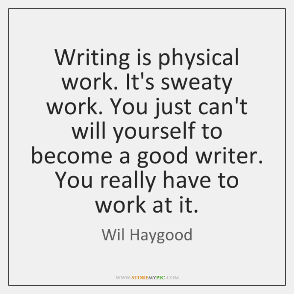Writing is physical work. It's sweaty work. You just can't will yourself ...