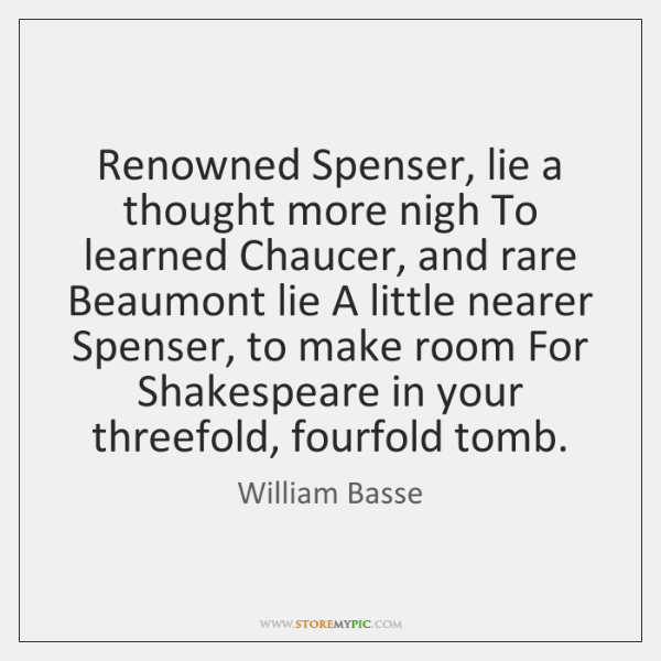 Renowned Spenser, lie a thought more nigh To learned Chaucer, and rare ...