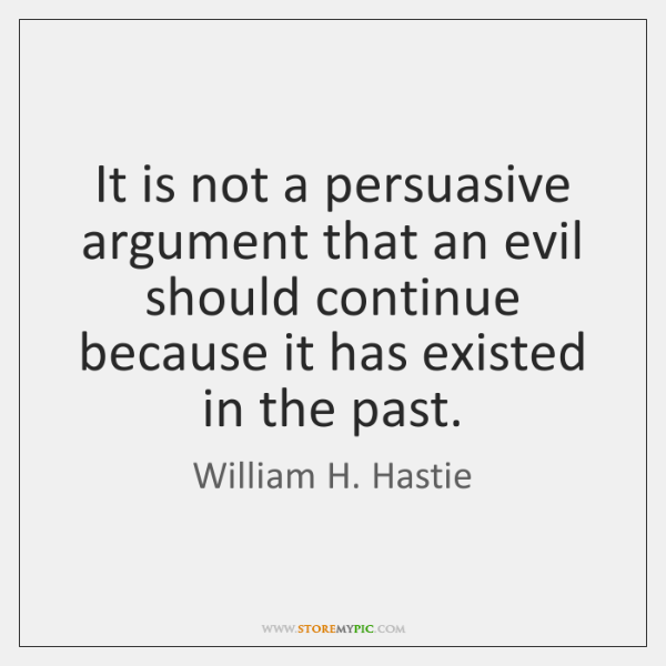 It is not a persuasive argument that an evil should continue because ...