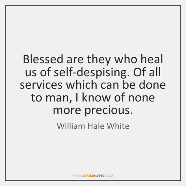 Blessed are they who heal us of self-despising. Of all services which ...