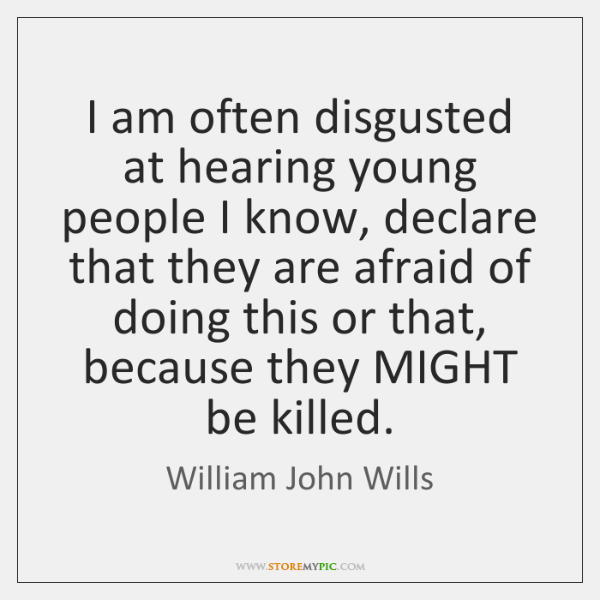 I am often disgusted at hearing young people I know, declare that ...