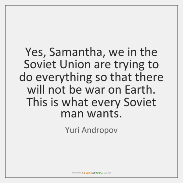 Yes, Samantha, we in the Soviet Union are trying to do everything ...