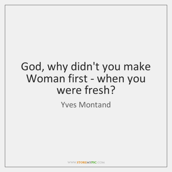 God, why didn't you make Woman first - when you were fresh?