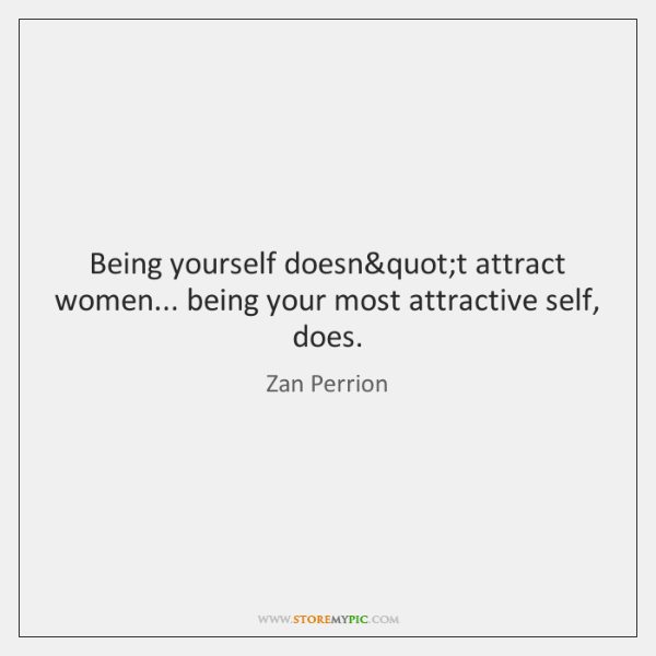 Being yourself does' attract women... being your most attractive self, does.