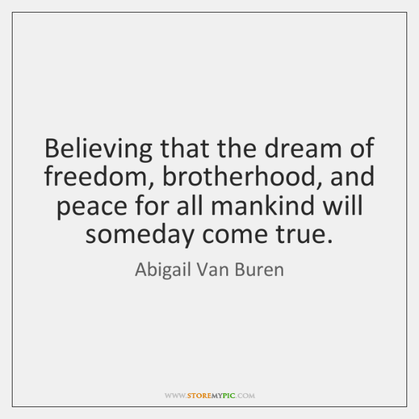Believing that the dream of freedom, brotherhood, and peace for all mankind ...