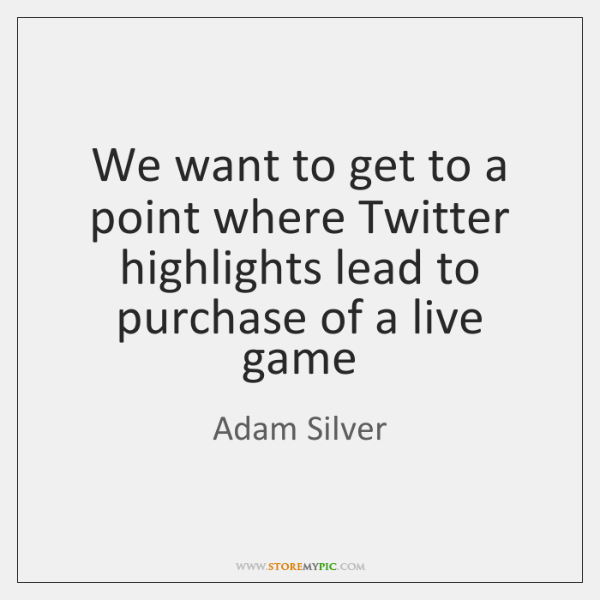 We want to get to a point where Twitter highlights lead to ...