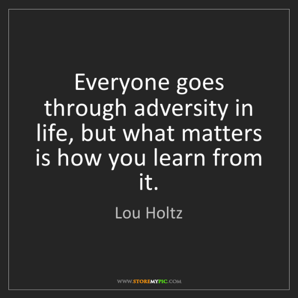 Lou Holtz: Everyone goes through adversity in life, but what matters...