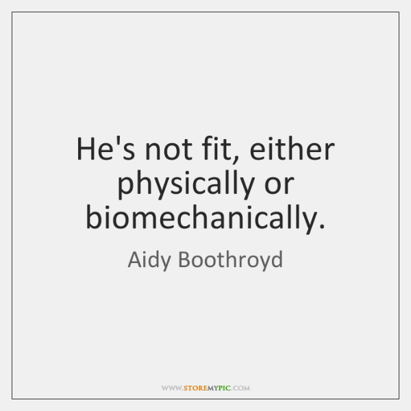 He's not fit, either physically or biomechanically.