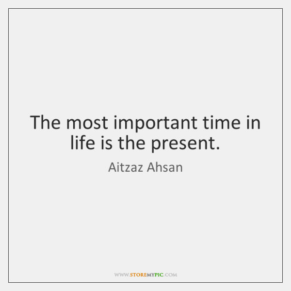 The most important time in life is the present.