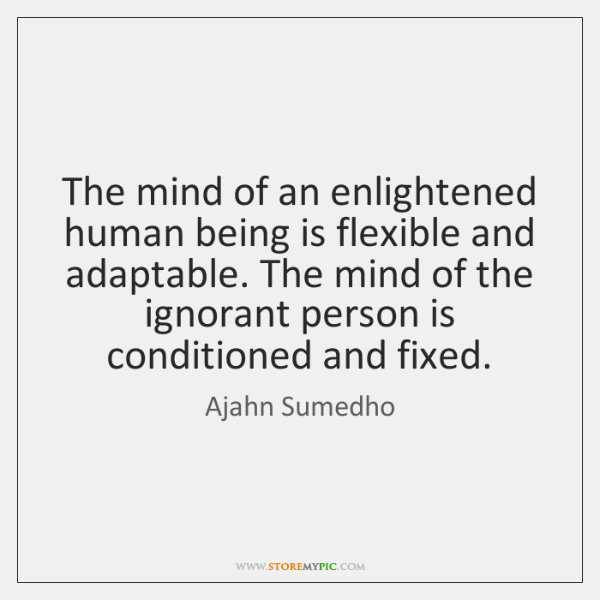 The mind of an enlightened human being is flexible and adaptable. The ...
