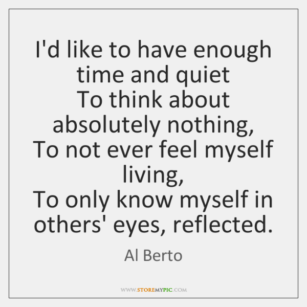 I'd like to have enough time and quiet  To think about absolutely ...