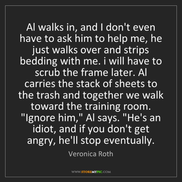 Veronica Roth: Al walks in, and I don't even have to ask him to help...