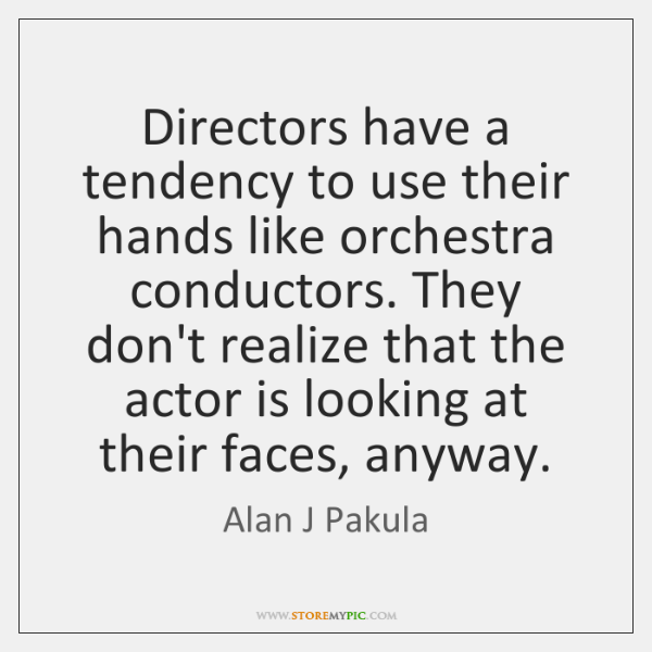Directors have a tendency to use their hands like orchestra conductors. They ...