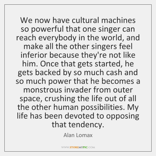 We now have cultural machines so powerful that one singer can reach ...