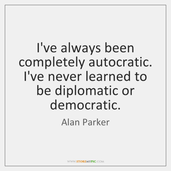 I've always been completely autocratic. I've never learned to be diplomatic or ...