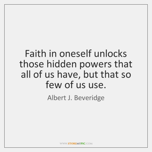 Faith in oneself unlocks those hidden powers that all of us have, ...
