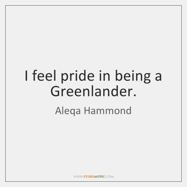 I feel pride in being a Greenlander.